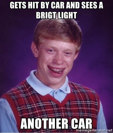 Bad Luck Brian - gets hit by car and sees a brigt light another car