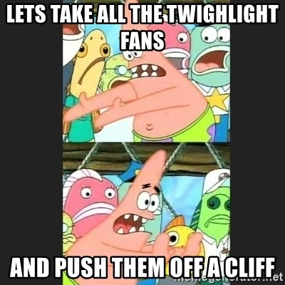 Pushing Patrick - lets take all the twighlight fans and push them off a cliff