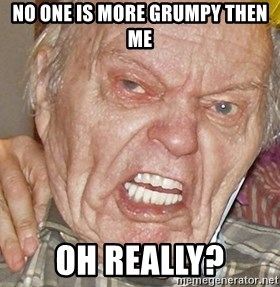 Grumpy Grandpa - NO ONE IS MORE GRUMPY THEN ME OH REALLY?