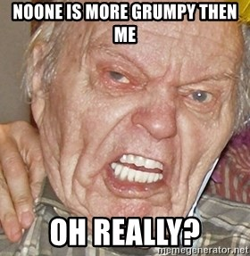 Grumpy Grandpa - NOONE IS MORE GRUMPY THEN ME OH REALLY?