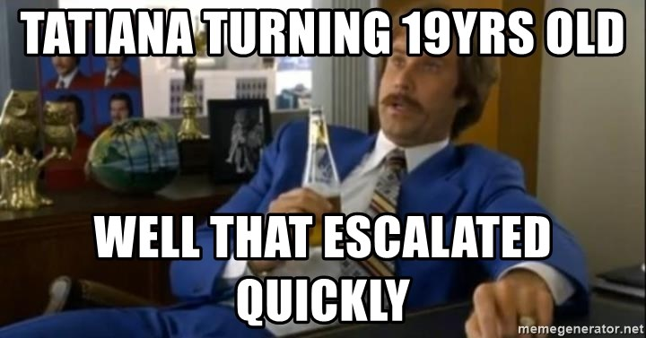 That escalated quickly-Ron Burgundy - tatiana turning 19yrs old well that escalated quickly