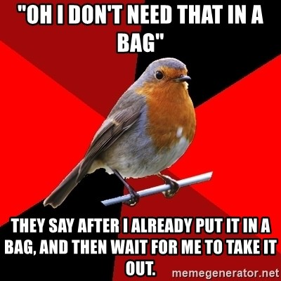 """Retail Robin - """"Oh I don't need that in a bag"""" They say after I already put it in a bag, and then wait for me to take it out."""