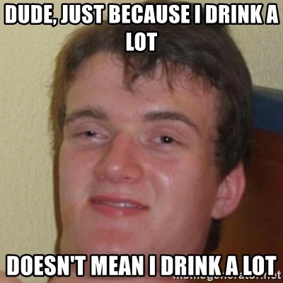 10guy - Dude, just because i drink a lot doesn't mean i drink a lot