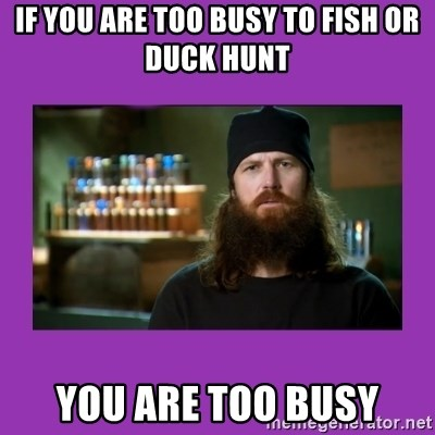 Jase Robertson - If you are too busy to fish or duck hunt you are too busy