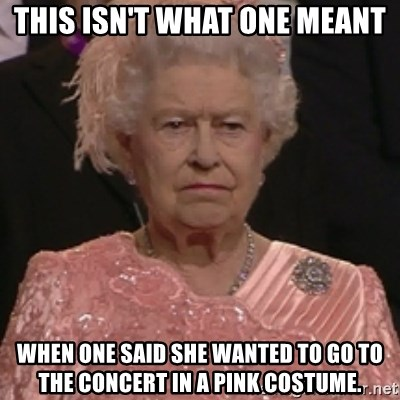 the queen olympics - THIS ISN'T WHAT ONE MEANT WHEN ONE SAID SHE WANTED TO GO TO THE CONCERT IN A PINK COSTUME.