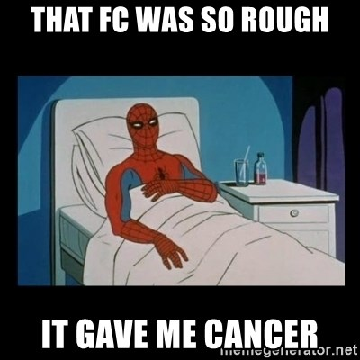 it gave me cancer - that fc was so rough it gave me cancer
