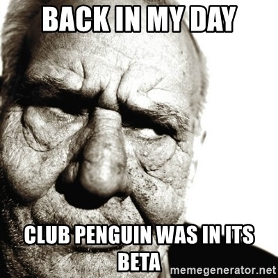 Back In My Day - Back in my day club penguin was in its beta