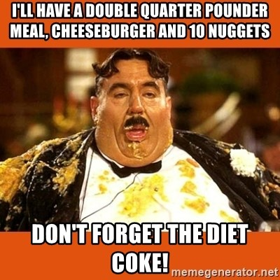 Fat Guy - i'll have a double quarter pounder meal, cheeseburger and 10 nuggets don't forget the diet coke!