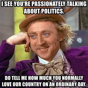 Willy Wonka - I see you're passionateLy talking about politics. Do tell me how much you normally love our country on aN ordinary day.