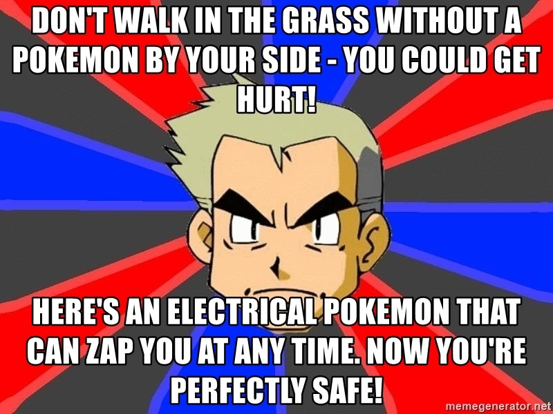 Professor Oak - don't walk in the grass without a pokemon by your side - you could get hurt! here's an electrical pokemon that can zap you at any time. now you're perfectly safe!