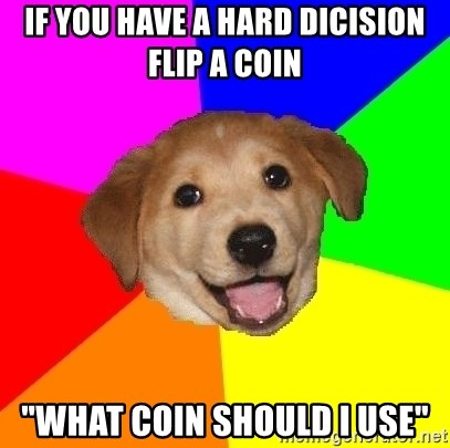"Advice Dog - if you have a hard dicision flip a coin ""what coin should i use"""