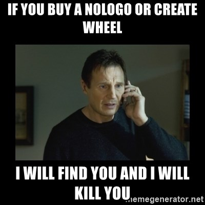 I will find you and kill you - If you Buy A Nologo or create wheel I will find you and i will kill you
