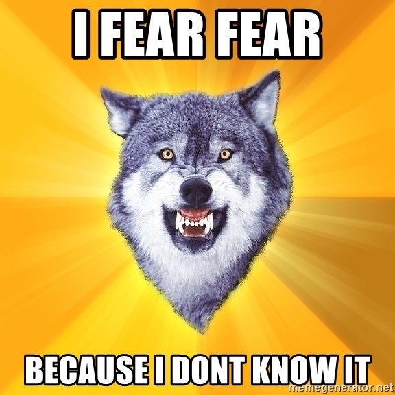 Courage Wolf - i fear fear because i dont know it