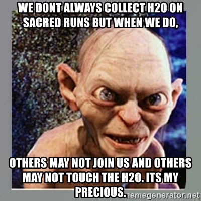 Smeagol - we dont always collect H2o on sacred runs but when we do, others may not join us and others may not touch the h2o. Its my precious.