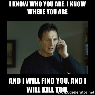 I will find you and kill you - I know who you are, i know where you are and i will find you, and i will kill you.