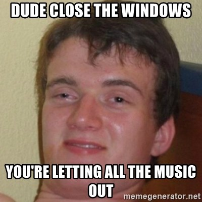 10guy - Dude close the windows you're letting all the music out