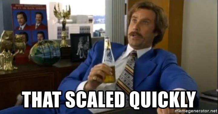 That escalated quickly-Ron Burgundy -  that scaled quickly