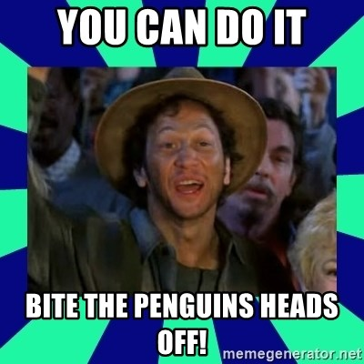 You can do it! - You can do it Bite the penguins heads off!