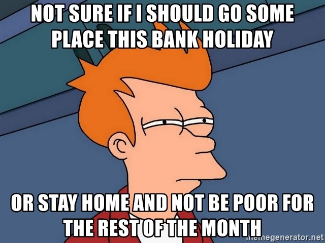 Futurama Fry - NOT SURE IF I SHOULD GO SOME PLACE THIS BANK HOLIDAY OR STAY HOME AND NOT BE POOR FOR THE REST OF THE MONTH