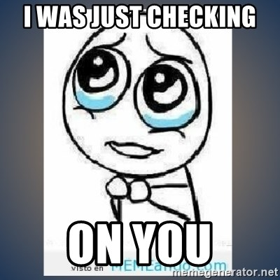meme tierno - I WAS JUST CHECKING  ON YOU