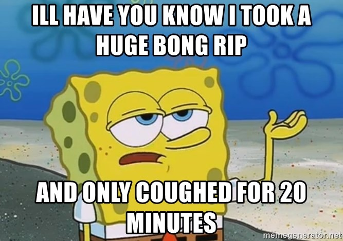 I'll have you know Spongebob - ill have you know i took a huge bong rip  and only coughed for 20 minutes