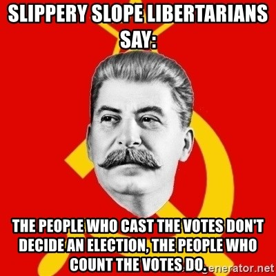 Stalin Says - slippery slope libertarians say:  THE PEOPLE WHO CAST THE VOTES DON'T DECIDE AN ELECTION, THE PEOPLE WHO COUNT THE VOTES DO.