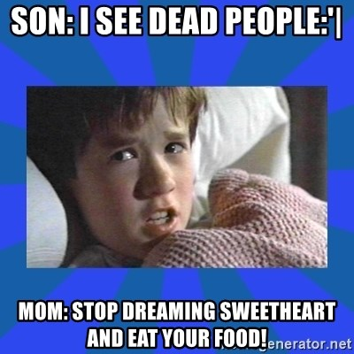 i see dead people - SON: I SEE DEAD PEOPLE:'| MOM: STOP DREAMING SWEETHEART AND EAT YOUR FOOD!