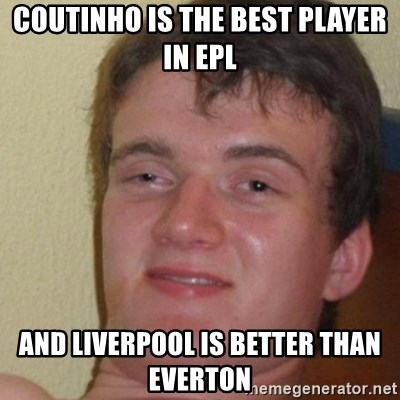 really high guy - coutinho is the best player in EPL and Liverpool is better than Everton