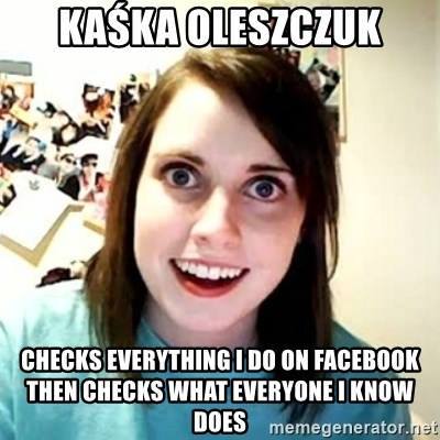 Overly Attached Girlfriend 2 - Kaśka Oleszczuk checks everything I do on facebook then checks what everyone I know does