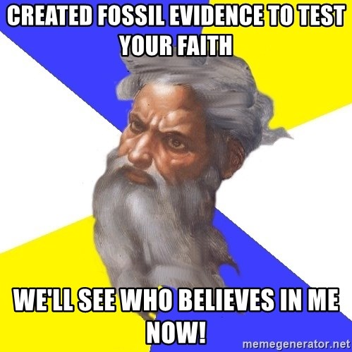 God - Created fossil evidence to test your faith We'll see who believes in me now!