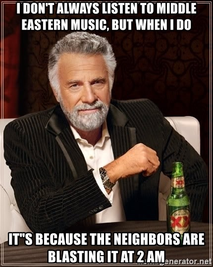 """The Most Interesting Man In The World - I don't always listen to MIDDLE EASTERN music, but when I do IT""""S BECAUSE THE NEIGHBORS ARE BLASTING IT AT 2 AM"""