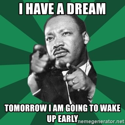 Martin Luther King jr.  - I have a dream tomorrow i am going to wake up early