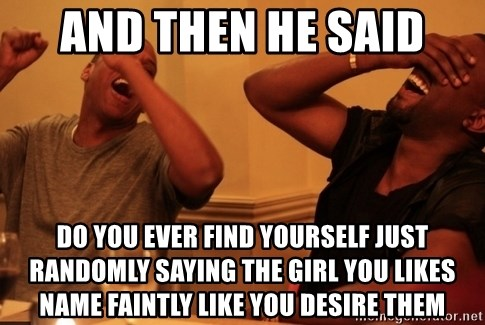 Jay-Z & Kanye Laughing - And then he said do you ever find yourself just randomly saying the girl you likes name faintly like you desire them