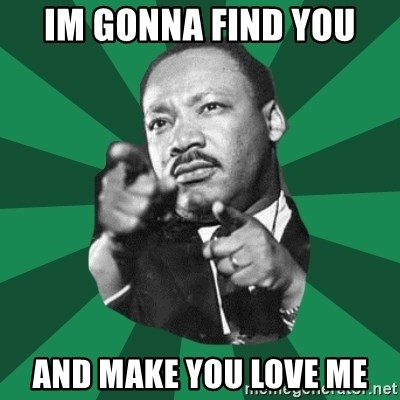 Martin Luther King jr.  - IM GONNA FIND YOU AND MAKE YOU LOVE ME