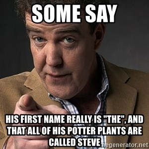 """Jeremy Clarkson - SOME SAY  HIS FIRST NAME REALLY IS """"THE"""", AND THAT ALL OF HIS POTTER PLANTS ARE CALLED STEVE"""