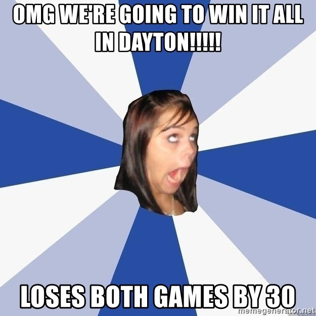 Annoying Facebook Girl - omg we're going to win it all in dayton!!!!! loses both games by 30