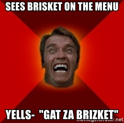 "Angry Arnold - sees brisket on the menu yells-  ""gat za brizket"""