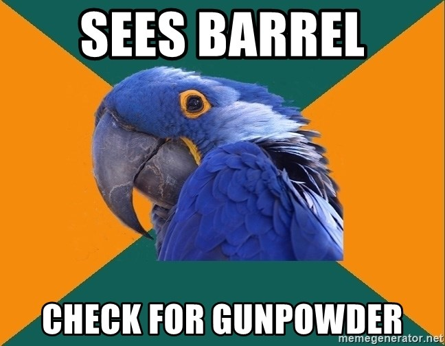Paranoid Parrot - sees barrel check for gunpowder