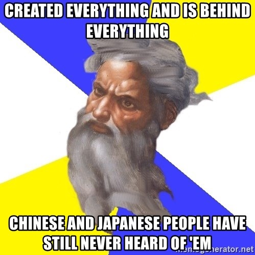 God - created everything and is behind everything chinese and japanese people have still never heard of 'em