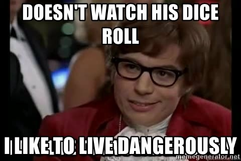 I too like to live dangerously - Doesn't watch his dice roll I like to live dangerously