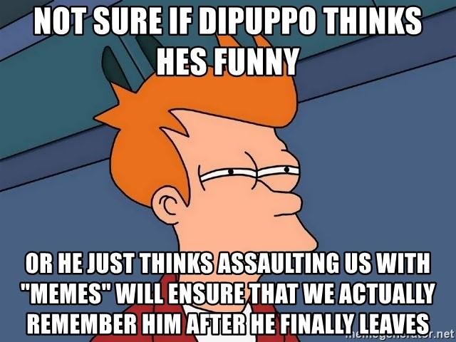 """Futurama Fry - not sure if dipuppo thinks hes funny or he just thinks assaulting us with """"memes"""" will ensure that we actually remember him after he finally leaves"""