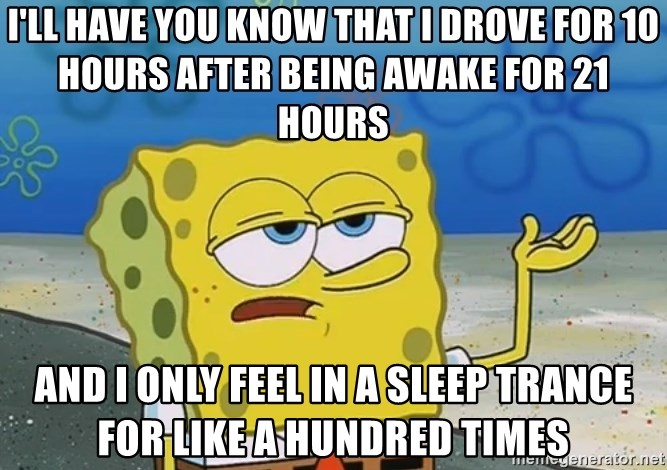 I'll have you know Spongebob - I'll have you know that i drove for 10 hours after being awake for 21 hours and i only feel in a sleep trance for like a hundred times