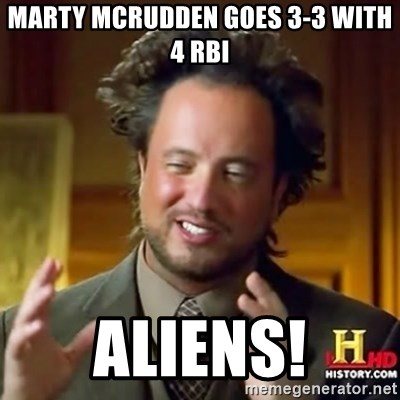 ancient alien guy - MARTY MCRUDDEN GOES 3-3 WITH 4 RBI ALIENS!