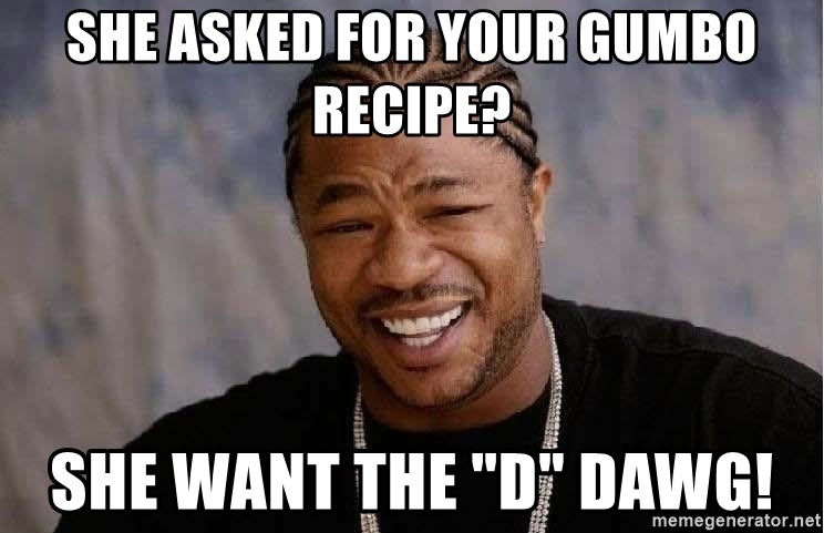 """Yo Dawg - She asked for your gumbo recipe? She want the """"D"""" dawg!"""