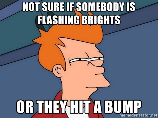 Futurama Fry - Not sure if somebody is flashing brights or they hit a bump