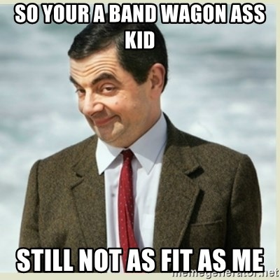 MR bean - SO YOUR A BAND WAGON ASS KID STILL NOT AS FIT AS ME