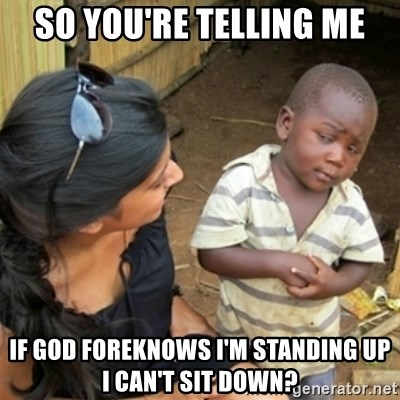 Poor Black Kid - so you're telling me if God foreknows i'm standing up i can't sit down?