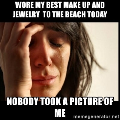 First World Problems - Wore my best make up and JEWELRY  to the beach today  Nobody took a picture of me