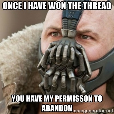 Bane - once i have won the thread you have my permisson to abandon