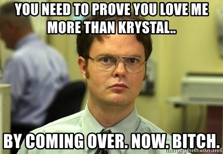Dwight Schrute - You need to prove you love me more than Krystal.. By coming over. Now. Bitch.